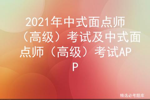2021年中式面点师(高级)考试及中式面点师(高级)考试APP